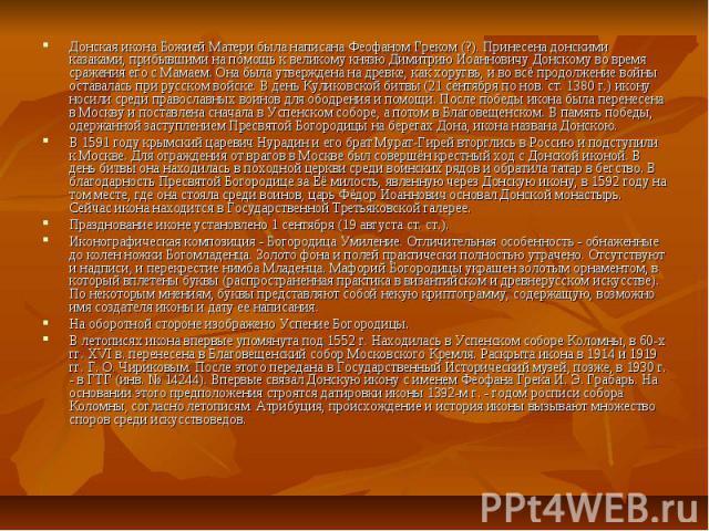 Донская икона Божией Матери была написана Феофаном Греком (?). Принесена донскими казаками, прибывшими на помощь к великому князю Димитрию Иоанновичу Донскому во время сражения его с Мамаем. Она была утверждена на древке, как хоругвь, и во всё продо…