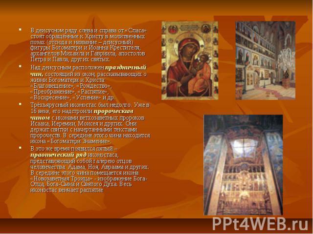 В деисусном ряду слева и справа от «Спаса» стоят обращённые к Христу в молитвенных позах (отсюда и название – деисусный) фигуры Богоматери и Иоанна Крестителя, архангелов Михаила и Гавриила, апостолов Петра и Павла, других святых. В деисусном ряду с…