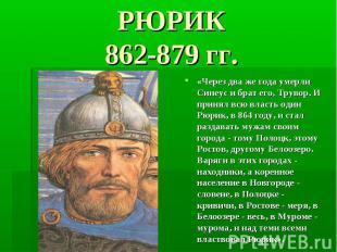 РЮРИК 862-879 гг. «Через два же года умерли Синеус и брат его, Трувор. И принял