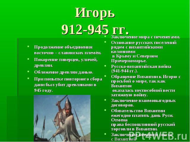 Игорь 912-945 гг. Продолжение объединения восточно – славянских племён. Покорение тиверцев, уличей, древлян. Обложение древлян данью. При попытке повторного сбора дани был убит древлянами в 945 году.