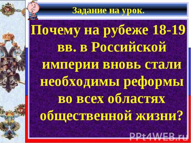 Почему на рубеже 18-19 вв. в Российской империи вновь стали необходимы реформы во всех областях общественной жизни? Почему на рубеже 18-19 вв. в Российской империи вновь стали необходимы реформы во всех областях общественной жизни?