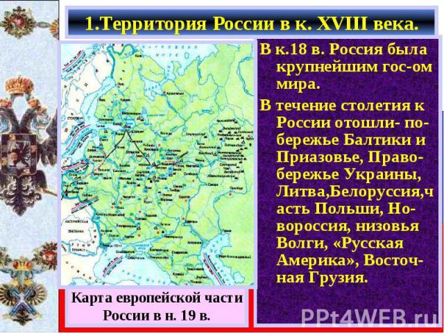 В к.18 в. Россия была крупнейшим гос-ом мира. В к.18 в. Россия была крупнейшим гос-ом мира. В течение столетия к России отошли- по-бережье Балтики и Приазовье, Право-бережье Украины, Литва,Белоруссия,часть Польши, Но-вороссия, низовья Волги, «Русска…