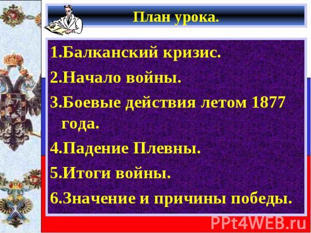 1.Балканский кризис. 1.Балканский кризис. 2.Начало войны. 3.Боевые действия летом 1877 года. 4.Падение Плевны. 5.Итоги войны. 6.Значение и причины победы.