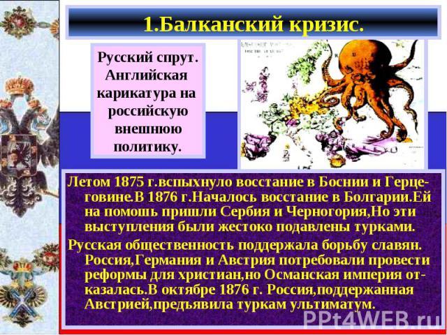 Летом 1875 г.вспыхнуло восстание в Боснии и Герце-говине.В 1876 г.Началось восстание в Болгарии.Ей на помошь пришли Сербия и Черногория,Но эти выступления были жестоко подавлены турками. Летом 1875 г.вспыхнуло восстание в Боснии и Герце-говине.В 187…