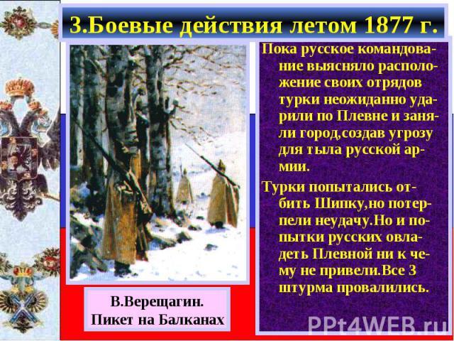 Пока русское командова-ние выясняло располо-жение своих отрядов турки неожиданно уда-рили по Плевне и заня-ли город,создав угрозу для тыла русской ар-мии. Пока русское командова-ние выясняло располо-жение своих отрядов турки неожиданно уда-рили по П…