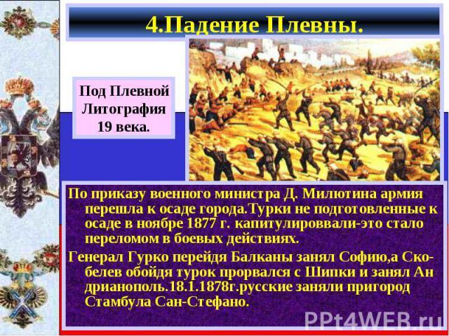 По приказу военного министра Д. Милютина армия перешла к осаде города.Турки не подготовленные к осаде в ноябре 1877 г. капитулироввали-это стало переломом в боевых действиях. По приказу военного министра Д. Милютина армия перешла к осаде города.Турк…