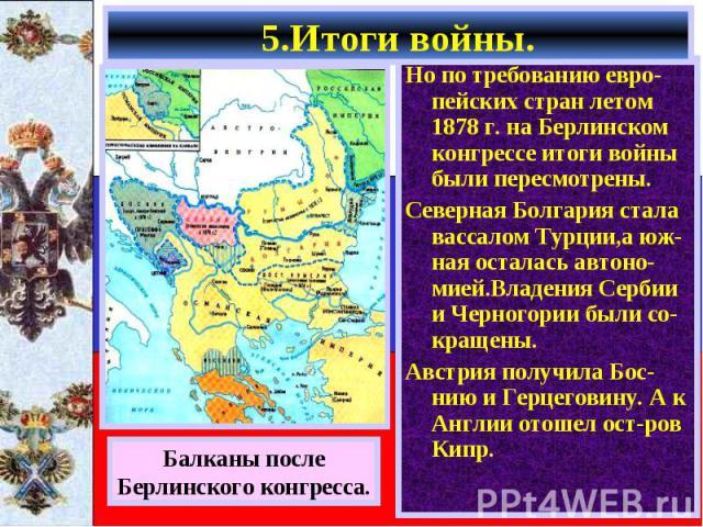 Но по требованию евро-пейских стран летом 1878 г. на Берлинском конгрессе итоги войны были пересмотрены. Но по требованию евро-пейских стран летом 1878 г. на Берлинском конгрессе итоги войны были пересмотрены. Северная Болгария стала вассалом Турции…