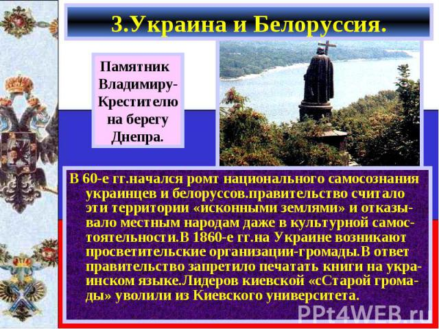 В 60-е гг.начался ромт национального самосознания украинцев и белоруссов.правительство считало эти территории «исконными землями» и отказы-вало местным народам даже в культурной самос-тоятельности.В 1860-е гг.на Украине возникают просветительские ор…