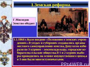 1.1.1864 г.было введено «Положение о земских учреж-дениях».В уездах и губерниях