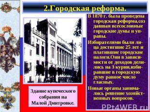 В 1870 г. была проведена городская реформа,соз давшая всесословные городские дум