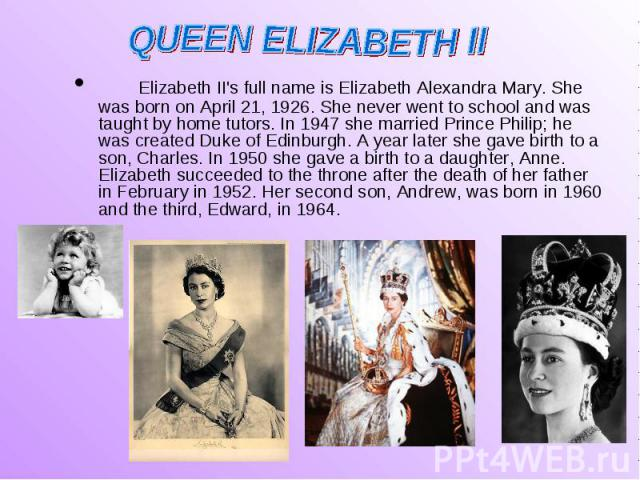 Elizabeth II's full name is Elizabeth Alexandra Mary. She was born on April 21, 1926. She never went to school and was taught by home tutors. In 1947 she married Prince Philip; he was created Duke of Edinburgh. A year later she gave birth to a son, …