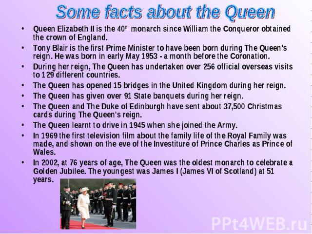 Queen Elizabeth II is the 40th monarch since William the Conqueror obtained the crown of England. Queen Elizabeth II is the 40th monarch since William the Conqueror obtained the crown of England. Tony Blair is the first Prime Minister to have been b…