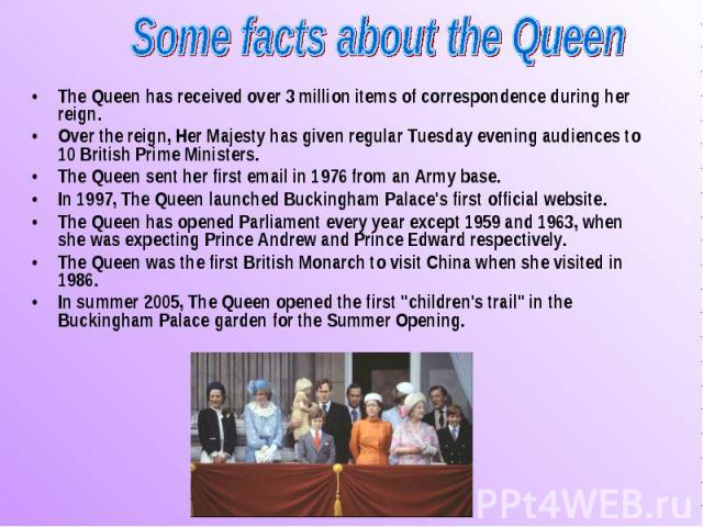 The Queen has received over 3 million items of correspondence during her reign. The Queen has received over 3 million items of correspondence during her reign. Over the reign, Her Majesty has given regular Tuesday evening audiences to 10 British Pri…