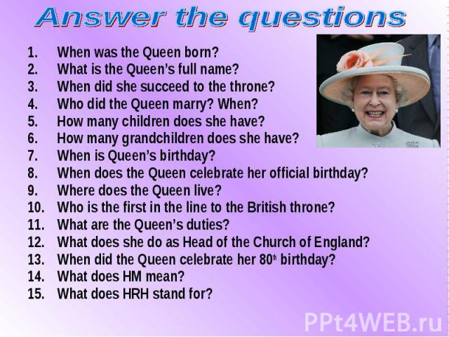 When was the Queen born? When was the Queen born? What is the Queen's full name? When did she succeed to the throne? Who did the Queen marry? When? How many children does she have? How many grandchildren does she have? When is Queen's birthday? When…
