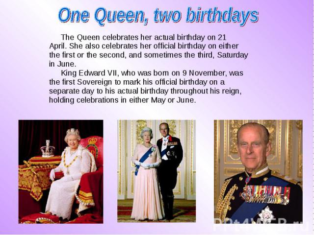 The Queen celebrates her actual birthday on 21 The Queen celebrates her actual birthday on 21 April. She also celebratesher official birthday on either the first or the second, and sometimes the third, Saturday in June. King Edward VII, who wa…