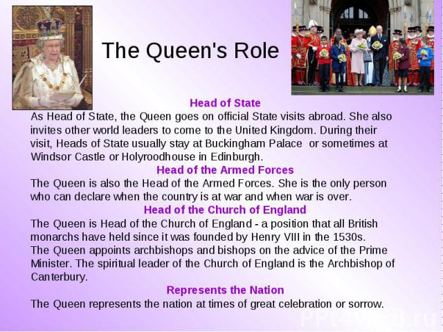 Head of State Head of State As Head of State, the Queen goes on official State visits abroad. She also invites other world leaders to come to the United Kingdom. During their visit, Heads of State usually stay at Buckingham Palace or sometimes at Wi…