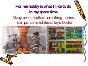 For me hobby is what I like to do For me hobby is what I like to do in my spare