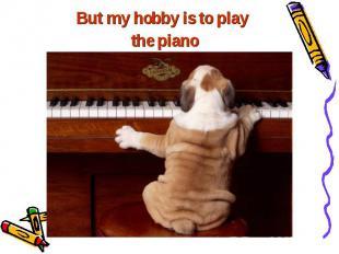 But my hobby is to play But my hobby is to play the piano =)
