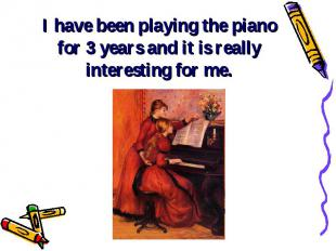 I have been playing the piano for 3 years and it is really interesting for me.