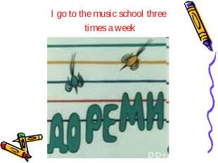 I go to the music school three I go to the music school three times a week