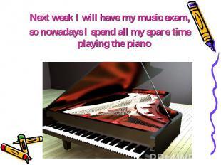 Next week I will have my music exam, Next week I will have my music exam, so now