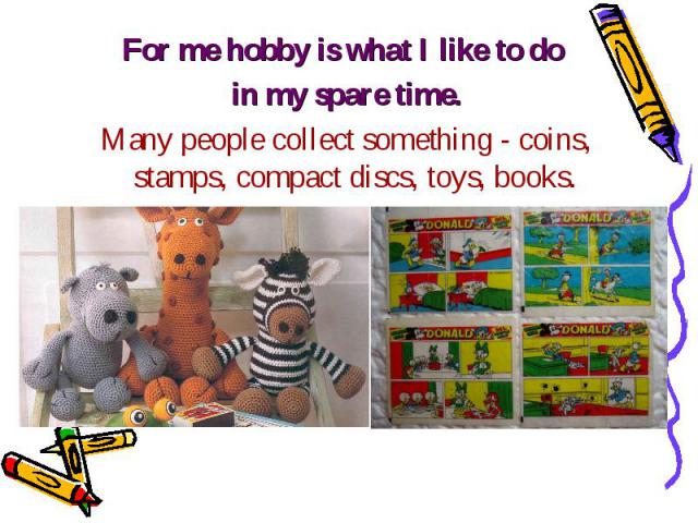 For me hobby is what I like to do For me hobby is what I like to do in my spare time. Many people collect something - coins, stamps, compact discs, toys, books.