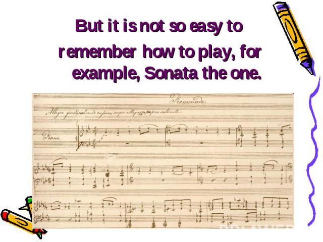 But it is not so easy to But it is not so easy to remember how to play, for example, Sonata the one.