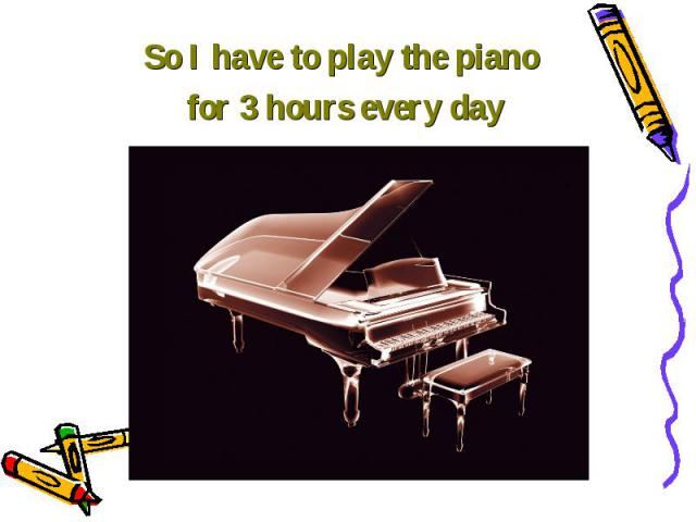 So I have to play the piano So I have to play the piano for 3 hours every day