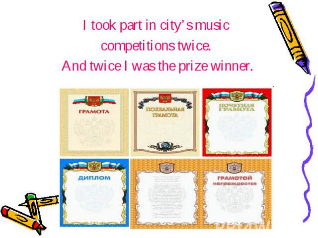 I took part in city's music I took part in city's music competitions twice. And twice I was the prize winner.