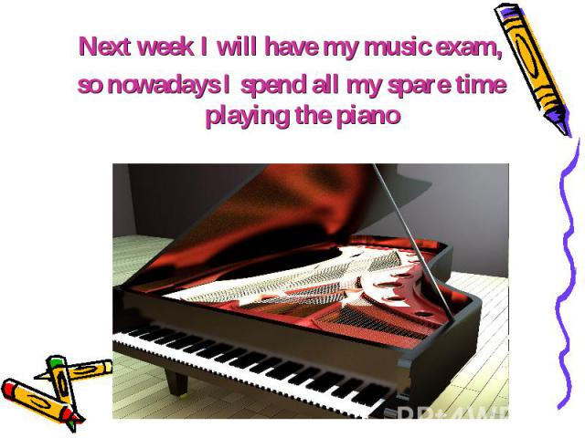 Next week I will have my music exam, Next week I will have my music exam, so nowadays I spend all my spare time playing the piano