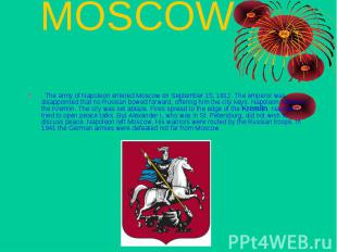 MOSCOW . The army of Napoleon entered Moscow on September 15, 1812. The emperor