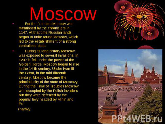 Moscow For the first time Moscow was mentioned by the chroniclers in 1147. At that time Russian lands began to unite round Moscow, which led to the establishment of a strong centralised state. During its long history Moscow was exposed to several in…