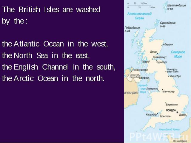The British Isles are washed The British Isles are washed by the : the Atlantic Ocean in the west, the North Sea in the east, the English Channel in the south, the Arctic Ocean in the north.