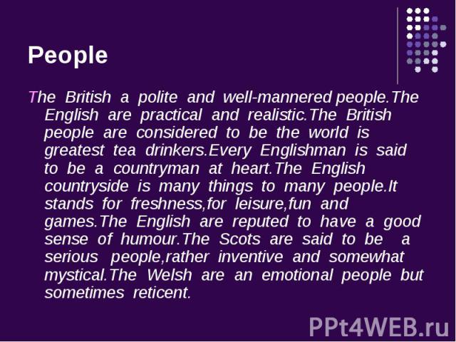 The British a polite and well-mannered people.The English are practical and realistic.The British people are considered to be the world is greatest tea drinkers.Every Englishman is said to be a countryman at heart.The English countryside is many thi…