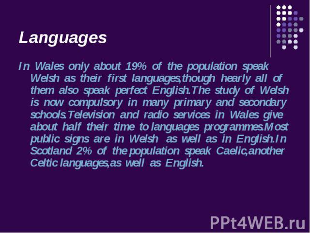 In Wales only about 19% of the population speak Welsh as their first languages,though hearly all of them also speak perfect English.The study of Welsh is now compulsory in many primary and secondary schools.Television and radio services in Wales giv…