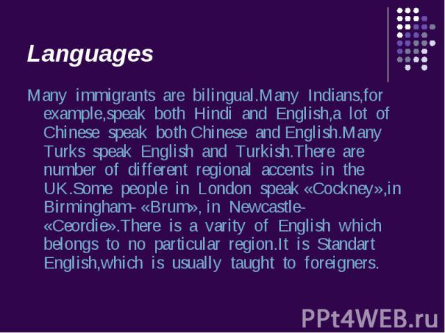 Many immigrants are bilingual.Many Indians,for example,speak both Hindi and English,a lot of Chinese speak both Chinese and English.Many Turks speak English and Turkish.There are number of different regional accents in the UK.Some people in London s…