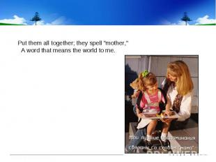 """Put them all together; they spell """"mother,"""" A word that means the worl"""