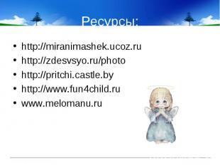 Ресурсы: http://miranimashek.ucoz.ru http://zdesvsyo.ru/photo http://pritchi.cas