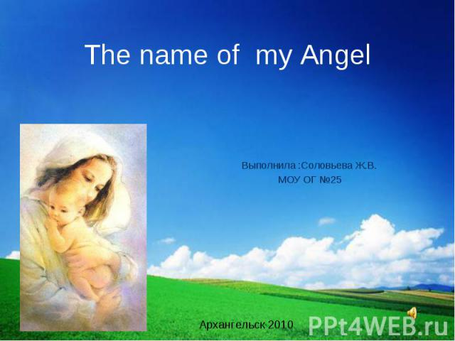 The name of my Angel Выполнила :Соловьева Ж.В. МОУ ОГ №25