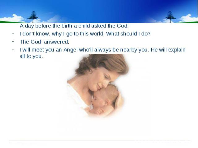 A day before the birth a child asked the God: I don't know, why I go to this world. What should I do? The God answered: I will meet you an Angel who'll always be nearby you. He will explain all to you.