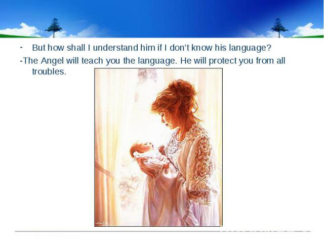 But how shall I understand him if I don't know his language? -The Angel will teach you the language. He will protect you from all troubles.