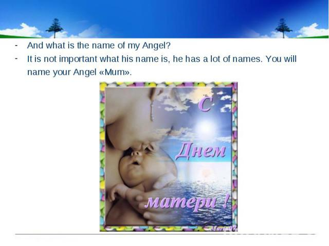 And what is the name of my Angel? It is not important what his name is, he has a lot of names. You will name your Angel «Mum».