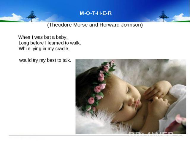 M-O-T-H-E-R (Theodore Morse and Horward Johnson) When I was but a baby, Long before I learned to walk, While lying in my cradle, would try my best to talk.