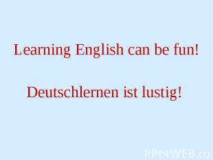 Learning English can be fun! Learning English can be fun! Deutschlernen ist lust