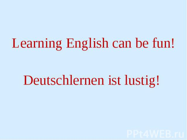 Learning English can be fun! Learning English can be fun! Deutschlernen ist lustig!