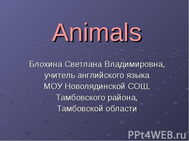 Animals Блохина Светлана Владимировна, учитель английского языка МОУ Новолядинской СОШ, Тамбовского района, Тамбовской области