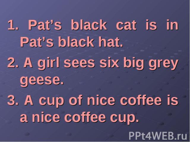 1. Pat's black cat is in Pat's black hat. 1. Pat's black cat is in Pat's black hat. 2. A girl sees six big grey geese. 3. A cup of nice coffee is a nice coffee cup.