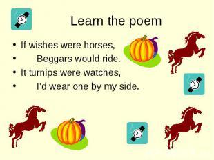 If wishes were horses, If wishes were horses, Beggars would ride. It turnips wer