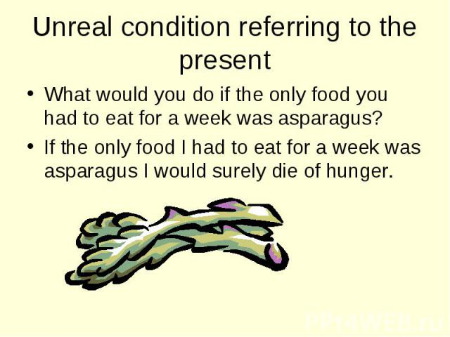 What would you do if the only food you had to eat for a week was asparagus? What would you do if the only food you had to eat for a week was asparagus? If the only food I had to eat for a week was asparagus I would surely die of hunger.