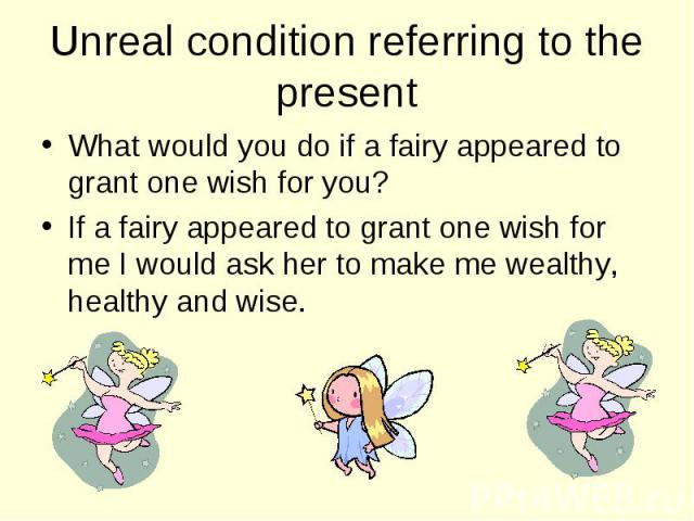What would you do if a fairy appeared to grant one wish for you? What would you do if a fairy appeared to grant one wish for you? If a fairy appeared to grant one wish for me I would ask her to make me wealthy, healthy and wise.